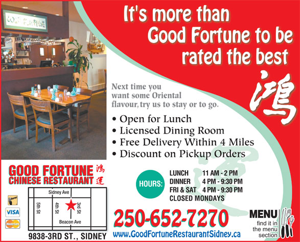 Good Fortune Restaurant (250-656-5112) - Display Ad - CHINESE RESTAURANT It's more than Good Fortune to be rated the best Next time youNext time you want some Orientalwant some Oriental flavour, try us to stay or to go.avtry us to stay or to go. DINNER 4 PM - 9:30 PM CHINESE RESTAURANT HOURS: FRI & SAT4 PM - 9:30 PM 4th St5th St d St MENU Beacon Ave find it in 250-652-7270 the menu section www.GoodFortuneRestaurantSidney.ca 9838-3RD ST., SIDNEY Open for LunchOpen for Lunch Licensed Dining RoomLi dDii Free Delivery Within 4 Miles Discount on Pickup Orders GOOD FORTUNE LUNCH 11 AM - 2 PM GOOD FORTUNE Sidney Ave CLOSED MONDAYS