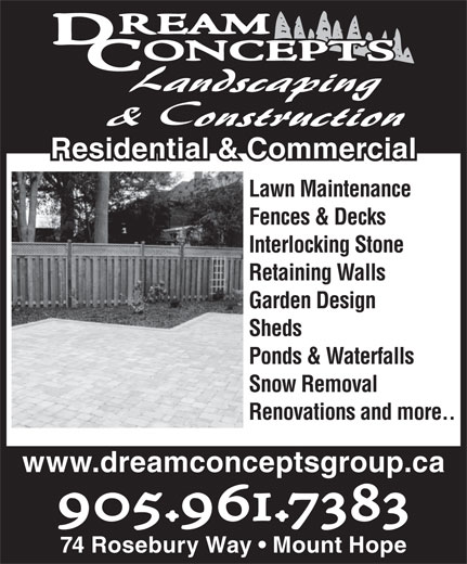 Dream Concepts Landscaping & Construction (905-961-7383) - Display Ad - Residential & Commercial& Commercial Lawn Maintenance Fences & Decks Interlocking Stone Retaining Walls Garden Design Sheds Ponds & Waterfalls Snow Removal Renovations and more.. www.dreamconceptsgroup.ca 905.961.7383 74 Rosebury Way   Mount Hope