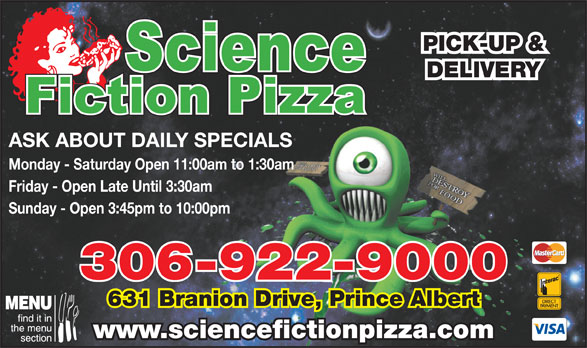 Science Fiction Pizza (306-922-9000) - Annonce illustrée======= - PICK-UP & DELIVERY ASK ABOUT DAILY SPECIALS Monday - Saturday Open 11:00am to 1:30am Friday - Open Late Until 3:30am Sunday - Open 3:45pm to 10:00pm PICK-UP & DELIVERY ASK ABOUT DAILY SPECIALS Monday - Saturday Open 11:00am to 1:30am Friday - Open Late Until 3:30am Sunday - Open 3:45pm to 10:00pm 306-922-9000 631 Branion Drive, Prince Albert www.sciencefictionpizza.com 306-922-9000 631 Branion Drive, Prince Albert www.sciencefictionpizza.com