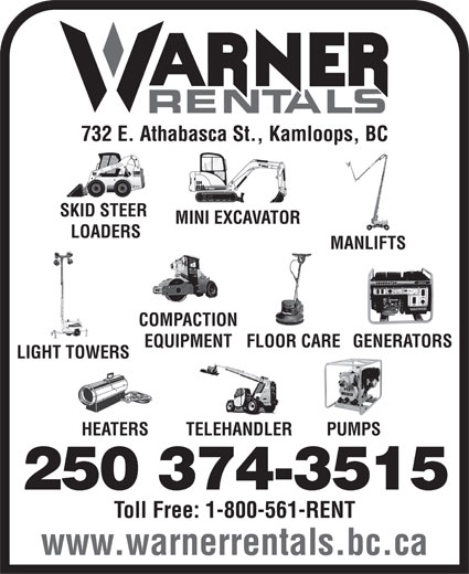 Warner Rentals Ltd (250-374-3515) - Annonce illustrée======= - 732 E. Athabasca St., Kamloops, BC SKID STEER MINI EXCAVATOR LOADERS MANLIFTS COMPACTION EQUIPMENTFLOOR CAREGENERATORS LIGHT TOWERS PUMPSHEATERS TELEHANDLER 250 374-3515 Toll Free: 1-800-561-RENT www.warnerrentals.bc.ca