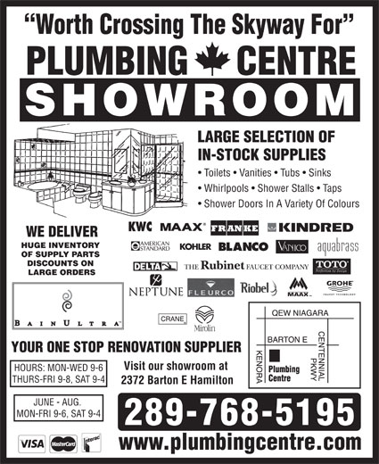 Plumbing Centre (905-560-0061) - Display Ad - Worth Crossing The Skyway For PLUMBING     CENTRE SHOWROOM LARGE SELECTION OF IN-STOCK SUPPLIES Toilets   Vanities   Tubs   Sinks Whirlpools   Shower Stalls   Taps Shower Doors In A Variety Of Colours WE DELIVER HUGE INVENTORY OF SUPPLY PARTS DISCOUNTS ON LARGE ORDERS YOUR ONE STOP RENOVATION SUPPLIER Visit our showroom at HOURS: MON-WED 9-6 THURS-FRI 9-8, SAT 9-4 2372 Barton E Hamilton JUNE - AUG. MON-FRI 9-6, SAT 9-4 289-768-5195 www.plumbingcentre.com