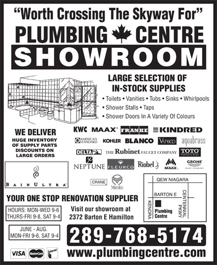 Plumbing Centre (905-560-0061) - Display Ad - Worth Crossing The Skyway For PLUMBING     CENTRE SHOWROOM LARGE SELECTION OF IN-STOCK SUPPLIES Toilets   Vanities   Tubs   Sinks   Whirlpools Shower Stalls   Taps Shower Doors In A Variety Of Colours WE DELIVER HUGE INVENTORY OF SUPPLY PARTS DISCOUNTS ON LARGE ORDERS YOUR ONE STOP RENOVATION SUPPLIER Visit our showroom at HOURS: MON-WED 9-6 THURS-FRI 9-8, SAT 9-4 2372 Barton E Hamilton JUNE - AUG. MON-FRI 9-6, SAT 9-4 www.plumbingcentre.com 289-768-5174