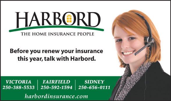 Harbord Insurance Services (250-388-5533) - Display Ad - Before you renew your insurance this year, talk with Harbord. VICTORIA FAIRFIELD SIDNEY 250-388-5533 250-592-1594 250-656-0111 harbordinsurance.com Before you renew your insurance this year, talk with Harbord. VICTORIA FAIRFIELD SIDNEY 250-388-5533 250-592-1594 250-656-0111 harbordinsurance.com
