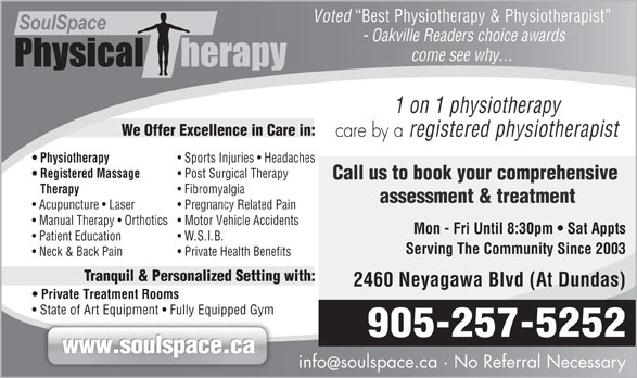 SoulSpace Physical Therapy (905-257-5252) - Annonce illustrée======= - Voted Best Physiotherapy & Physiotherapist - Oakville Readers choice awards come see why... 1 on 1 physiotherapy We Offer Excellence in Care in: care by a registered physiotherapist Physiotherapy Sports Injuries   Headaches Registered Massage Post Surgical Therapy Call us to book your comprehensive Therapy Fibromyalgia assessment & treatment Acupuncture   Laser Pregnancy Related Pain Manual Therapy   Orthotics Motor Vehicle Accidents Mon - Fri Until 8:30pm   Sat Appts Patient Education W.S.I.B. Serving The Community Since 2003 Neck & Back Pain Private Health Benefits Tranquil & Personalized Setting with: 2460 Neyagawa Blvd (At Dundas) Private Treatment Rooms State of Art Equipment   Fully Equipped Gym 905-257-5252 www.soulspace.ca infosoulspace.ca · No Referral Necessary