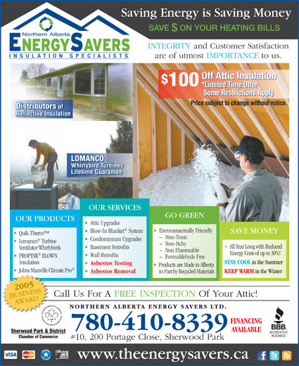 Northern Alberta Energy Savers Ltd (780-416-0026) - Annonce illustrée======= - Saving Energy is Saving Money SAVE  ON YOUR HEATING BILLS INTEGRITY and Customer Satisfaction are of utmost IMPORTANCE to us. Off Attic Insulation 100 *Limited Time Offer Some Restrictions Apply Price subject to change without notice. Distributors of Reflective Insulation LOMANCO Whirlybird Turbines Lifetime Guarantee OUR SERVICES GO GREEN OUR PRODUCTS Attic Upgrades Environmentally Friendly Blow-In Blanket System SAVE MONEY Quik-Therm ~  Non-Toxic Condominium Upgrades Lomanco Turbine ~  Non-Itchy All Year Long with Reduced Basement Retrofits Ventilator Whirlybirds ~  Non Flammable Energy Costs of up to 30%! Wall Retrofits PROPINK BLOWN ~  Formaldehyde Free STAY COOL in the Summer Insulation Asbestos Testing Products are Made in Alberta Johns Manville Climate Pro KEEP WARM in the Winter Asbestos Removal in Part by Recycled Materials Call Us For A FREE INSPECTION Of Your Attic! 780-410-8339 #10, 200 Portage Close, Sherwood Park www.theenergysavers.ca
