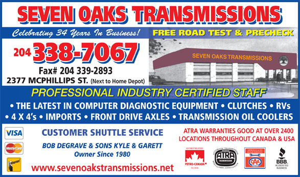 Seven Oaks Transmissions (204-338-7067) - Display Ad - SEVEN OAKS TRANSMISSIONS SEVEN OAKS TRANSMISSIONS Celebrating 34 Years In Business! FREE ROAD TEST & PRECHECK 204 SEVEN OAKS TRANSMISSIONS 338-7067 Fax# 204 339-2893 2377 MCPHILLIPS ST. (Next to Home Depot) PROFESSIONAL INDUSTRY CERTIFIED STAFF TRY CERTIFIED STAFFUSPROFESSIONAL IND THE LATEST IN COMPUTER DIAGNOSTIC EQUIPMENT   CLUTCHES   RVs 4 X 4 s   IMPORTS   FRONT DRIVE AXLES   TRANSMISSION OIL COOLERS ATRA WARRANTIES GOOD AT OVER 2400 CUSTOMER SHUTTLE SERVICE LOCATIONS THROUGHOUT CANADA & USA BOB DEGRAVE & SONS KYLE & GARETT APPROVED AUTO REPAIR SERVICES Owner Since 1980 www.sevenoakstransmissions.net TRANSMISSIONS SEVEN OAKS TRANSMISSIONS Celebrating 34 Years In Business! FREE ROAD TEST & PRECHECK 204 SEVEN OAKS TRANSMISSIONS 338-7067 Fax# 204 339-2893 2377 MCPHILLIPS ST. (Next to Home Depot) PROFESSIONAL INDUSTRY CERTIFIED STAFF TRY CERTIFIED STAFFUSPROFESSIONAL IND THE LATEST IN COMPUTER DIAGNOSTIC EQUIPMENT   CLUTCHES   RVs 4 X 4 s   IMPORTS   FRONT DRIVE AXLES   TRANSMISSION OIL COOLERS ATRA WARRANTIES GOOD AT OVER 2400 CUSTOMER SHUTTLE SERVICE LOCATIONS THROUGHOUT CANADA & USA BOB DEGRAVE & SONS KYLE & GARETT APPROVED AUTO REPAIR SERVICES Owner Since 1980 www.sevenoakstransmissions.net SEVEN OAKS