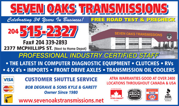 Seven Oaks Transmissions (204-338-7067) - Display Ad - SEVEN OAKS TRANSMISSIONS SEVEN OAKS TRANSMISSIONS Celebrating 34 Years In Business! FREE ROAD TEST & PRECHECK 204 SEVEN OAKS TRANSMISSIONS 515-2327 Fax# 204 339-2893 2377 MCPHILLIPS ST. (Next to Home Depot) PROFESSIONAL INDUSTRY CERTIFIED STAFF TRY CERTIFIED STAFFUSPROFESSIONAL IND SEVEN OAKS TRANSMISSIONS SEVEN OAKS TRANSMISSIONS Celebrating 34 Years In Business! FREE ROAD TEST & PRECHECK 204 SEVEN OAKS TRANSMISSIONS 515-2327 Fax# 204 339-2893 2377 MCPHILLIPS ST. (Next to Home Depot) PROFESSIONAL INDUSTRY CERTIFIED STAFF TRY CERTIFIED STAFFUSPROFESSIONAL IND THE LATEST IN COMPUTER DIAGNOSTIC EQUIPMENT   CLUTCHES   RVs 4 X 4 s   IMPORTS   FRONT DRIVE AXLES   TRANSMISSION OIL COOLERS ATRA WARRANTIES GOOD AT OVER 2400 CUSTOMER SHUTTLE SERVICE LOCATIONS THROUGHOUT CANADA & USA BOB DEGRAVE & SONS KYLE & GARETT APPROVED AUTO REPAIR SERVICES Owner Since 1980 www.sevenoakstransmissions.net THE LATEST IN COMPUTER DIAGNOSTIC EQUIPMENT   CLUTCHES   RVs 4 X 4 s   IMPORTS   FRONT DRIVE AXLES   TRANSMISSION OIL COOLERS ATRA WARRANTIES GOOD AT OVER 2400 CUSTOMER SHUTTLE SERVICE LOCATIONS THROUGHOUT CANADA & USA BOB DEGRAVE & SONS KYLE & GARETT APPROVED AUTO REPAIR SERVICES Owner Since 1980 www.sevenoakstransmissions.net