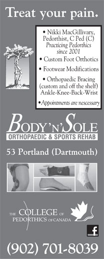 Body N'Sole Orthopaedic & Sports Rehab (902-482-2639) - Annonce illustrée======= - Treat your pain. Nikki MacGillivary, Pedorthist, C Ped (C) Practicing Pedorthics since 2001 Custom Foot Orthotics Footwear Modifications Orthopaedic Bracing (custom and off the shelf) Ankle-Knee-Back-Wrist Appointments are nescessary 53 Portland (Dartmouth) COLLEGE FOEHT CANADAPEDORTHICS OF (902) 701-8039 Nikki MacGillivary, Pedorthist, C Ped (C) Practicing Pedorthics since 2001 Custom Foot Orthotics Footwear Modifications Treat your pain. Orthopaedic Bracing (custom and off the shelf) Ankle-Knee-Back-Wrist Appointments are nescessary 53 Portland (Dartmouth) COLLEGE FOEHT CANADAPEDORTHICS OF (902) 701-8039