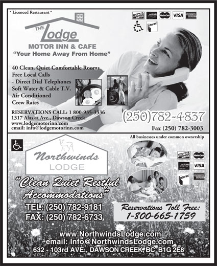 The Lodge Motor Inn & Café (250-782-4837) - Display Ad - * Licenced Restaurant * Your Home Away From Home 40 Clean, Quiet Comfortable Rooms Free Local Calls - Direct Dial Telephones Soft Water & Cable T.V. Air Conditioned Crew Rates RESERVATIONS CALL: 1 800-935-3336 1317 Alaska Ave., Dawson Creek www.lodgemotorinn.com Fax (250) 782-3003 All businesses under common ownership Clean Quiet Restful Accommodations TEL: (250) 782-9181 Reservations Toll Free: 1-800-665-1759 FAX: (250) 782-6733 www.NorthwindsLodge.com 632 - 103rd AVE., DAWSON CREEK, BC  B1G 2E8
