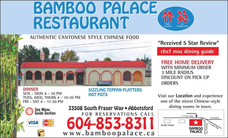 Bamboo Palace Restaurant Chinese Foods (604-853-8311) - Annonce illustrée======= - Fully Air Licensed Conditioned AUTHENTIC CANTONESE STYLE CHINESE FOODUTHIC CANONES Received 5 Star Review chef moz dining guide FREE HOME DELIVERY WITH MINIMUM ORDER 3 MILE RADIUS DISCOUNT ON PICK UP ORDERS DINNER SIZZLING TEPPAN PLATTERS SUN - MON 4 - 10 PM HOT POTS Visit our Location and experience TUES, WED, THURS 4 - 10:30 PM one of the nicest Chinese-style FRI - SAT 4 - 11:30 PM dining rooms in town. 33508 South Fraser Way   Abbotsford FOR RESERVATIONS CA LL 604-853-8311 www.bamboopalace.ca