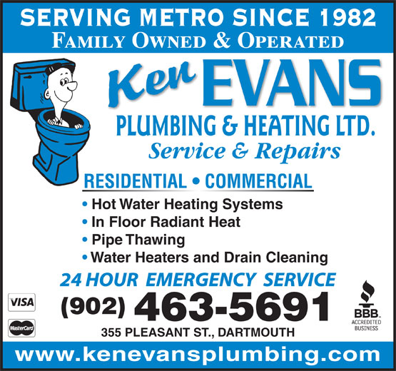 Evans Ken Plumbing & Heating Ltd (902-463-5691) - Display Ad - SERVING METRO SINCE 1982 Family Owned & Operated PLUMBING & HEATING LTD. Service & Repairs RESIDENTIAL   COMMERCIAL Hot Water Heating Systems In Floor Radiant Heat Pipe Thawing Water Heaters and Drain Cleaning 24 HOUR  EMERGENCY  SERVICE (902) 463-5691 355 PLEASANT ST., DARTMOUTH www.kenevansplumbing.com SERVING METRO SINCE 1982 Family Owned & Operated PLUMBING & HEATING LTD. Service & Repairs RESIDENTIAL   COMMERCIAL Hot Water Heating Systems In Floor Radiant Heat Pipe Thawing Water Heaters and Drain Cleaning 24 HOUR  EMERGENCY  SERVICE (902) 463-5691 355 PLEASANT ST., DARTMOUTH www.kenevansplumbing.com