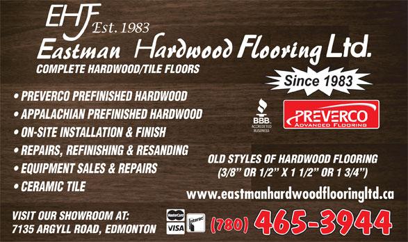Eastman Hardwood Flooring Ltd (780-465-3944) - Annonce illustrée======= - COMPLETE HARDWOOD/TILE FLOORS PREVERCO PREFINISHED HARDWOOD APPALACHIAN PREFINISHED HARDWOOD ON-SITE INSTALLATION & FINISH REPAIRS, REFINISHING & RESANDING OLD STYLES OF HARDWOOD FLOORING EQUIPMENT SALES & REPAIRS (3/8  OR 1/2  X 1 1/2  OR 1 3/4 ) CERAMIC TILE www.eastmanhardwoodflooringltd.ca VISIT OUR SHOWROOM AT: 465-3944 7135 ARGYLL ROAD, EDMONTON COMPLETE HARDWOOD/TILE FLOORS PREVERCO PREFINISHED HARDWOOD APPALACHIAN PREFINISHED HARDWOOD ON-SITE INSTALLATION & FINISH REPAIRS, REFINISHING & RESANDING OLD STYLES OF HARDWOOD FLOORING EQUIPMENT SALES & REPAIRS (3/8  OR 1/2  X 1 1/2  OR 1 3/4 ) CERAMIC TILE www.eastmanhardwoodflooringltd.ca VISIT OUR SHOWROOM AT: 465-3944 7135 ARGYLL ROAD, EDMONTON