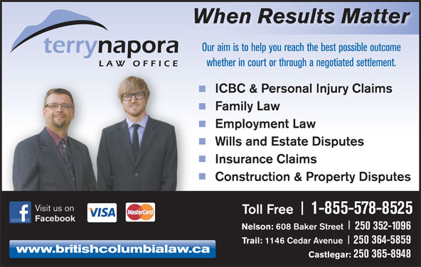 Napora Terry L (250-352-3321) - Annonce illustrée======= - When Results Matter Our aim is to help you reach the best possible outcome whether in court or through a negotiated settlement. ICBC & Personal Injury Claims Family Law Employment Law Wills and Estate Disputes Insurance Claims Construction & Property Disputes Visit us on Toll Free Facebook Nelson: 608 Baker Street 250 352-1096 Trail: 1146 Cedar Avenue 250 364-5859 www.britishcolumbialaw.ca Castlegar: 250 365-8948 1-855-578-8525
