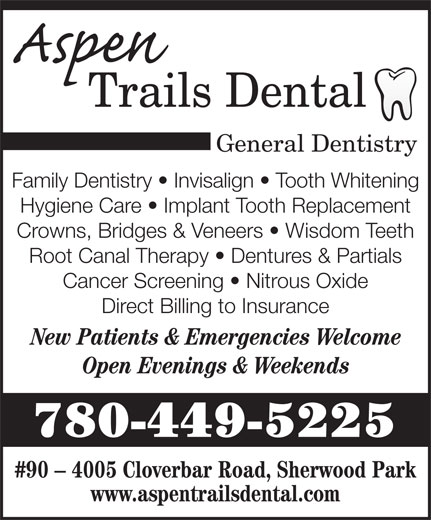 Aspen Trails Dental (780-449-5225) - Display Ad - General Dentistry Family Dentistry   Invisalign   Tooth Whitening Hygiene Care   Implant Tooth Replacement Crowns, Bridges & Veneers   Wisdom Teeth Root Canal Therapy   Dentures & Partials Cancer Screening   Nitrous Oxide Direct Billing to Insurance New Patients & Emergencies Welcome Open Evenings & Weekends 780-449-5225 #90 - 4005 Cloverbar Road, Sherwood Park www.aspentrailsdental.com