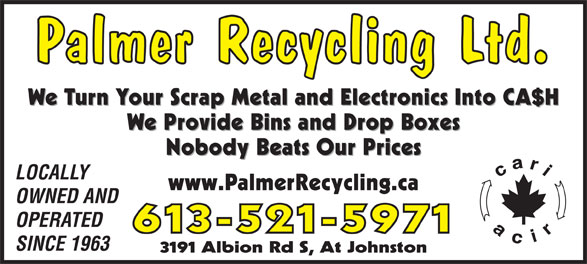 Palmer Recycling Ltd (613-521-5971) - Display Ad - Palmer Recycling Ltd. We Turn Your Scrap Metal and Electronics Into CA$H We Provide Bins and Drop Boxes Nobody Beats Our Prices LOCALLY www.PalmerRecycling.ca OWNED AND OPERATED 613-521-5971 SINCE 1963 3191 Albion Rd S, At Johnston