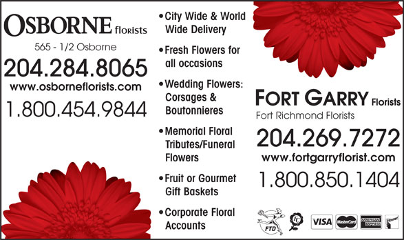 Osborne Florists (204-284-8065) - Display Ad - City Wide & Worldorld Wide Delivery 565 - 1/2 Osborne Fresh Flowers for for all occasions 204.284.8065 Wedding Flowers:rs: www.osborneflorists.com Corsages & Boutonnieres 1.800.454.9844 Fort Richmond Florists Memorial Floral 204.269.7272 Tributes/FuneralTri FlowersFlo Fruit or Gourmet  F 1.800.850.1404 Gift BasketsGif Corporate Floral  C AccountsAcc www.fortgarryflorist.com