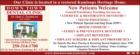 Downtown Dental Clinic (250-314-1700) - Annonce illustrée======= - Our Clinic is located in a restored Kamloops Heritage Home. New Patients Welcome General Practitioner Providing Services in: COSMETIC & RESTORATIVE DENTISTRY TEETH WHITENING New Patient Special starting from $299 BOTOX COSMETIC FAMILY & PREVENTATIVE DENTISTRY IMPLANT DENTISTRY IMPLANT SURGERY & IMPLANT PROSTHETICS Interest Free Financing Plans Available Free Parking Off Back Lane Dr. Daniele Has Been Placing & Restoring Dental Implants Since 1998 Single Tooth Replacement   Bone Grafting / Sinus Grafting 250-314-1700 Implant Retained Dentures 432 St. Paul Street, Kamloops, B.C. V2C 2J6 www.downtowndentalclinic.com