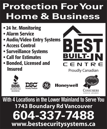 Best Security (604-324-7777) - Annonce illustrée======= - Protection For Your Home & Business 24 hr. Monitoring Alarm Service Audio/Video Entry Systems Access Control Surveillance Systems Call for Estimates Bonded, Licensed and Insured Proudly Canadian CONSUMERS CHOICE AWARDS With 4 Locations in the Lower Mainland to Serve You 1743 Boundary Rd Vancouver 604-337-7488 www.bestsecuritysystems.ca 24 hr. Monitoring Alarm Service Audio/Video Entry Systems Access Control Surveillance Systems Call for Estimates Bonded, Licensed and Insured Proudly Canadian CONSUMERS CHOICE AWARDS With 4 Locations in the Lower Mainland to Serve You 1743 Boundary Rd Vancouver 604-337-7488 www.bestsecuritysystems.ca Protection For Your Home & Business