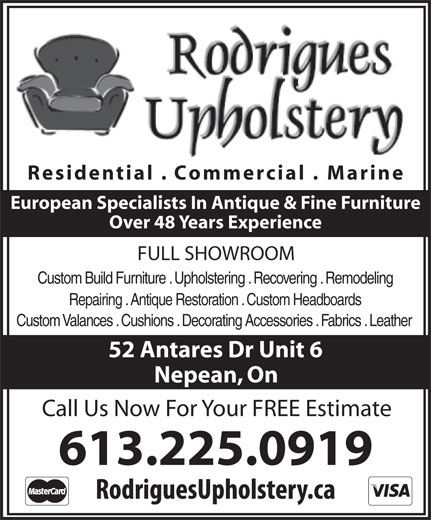Rodrigues Upholstery (613-225-0919) - Display Ad - Residential . Commercial . Marine Call Us Now For Your FREE Estimate 613.225.0919 European Specialists In Antique & Fine Furniture Over 48 Years Experience FULL SHOWROOM Custom Build Furniture . Upholstering . Recovering . Remodeling Repairing . Antique Restoration . Custom Headboards Custom Valances . Cushions . Decorating Accessories . Fabrics . Leather 52 Antares Dr Unit 6 Nepean, On