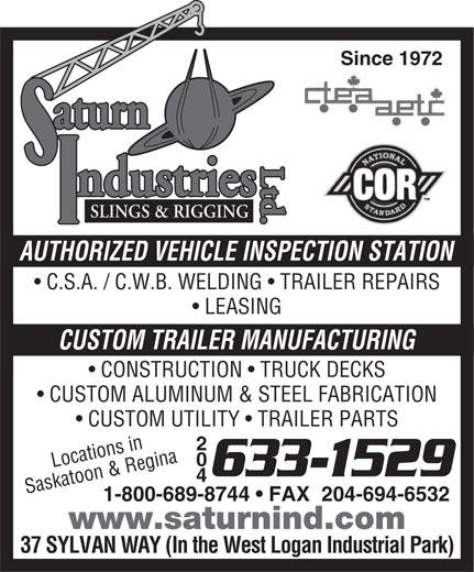 Saturn Industries Ltd (204-633-1529) - Display Ad - Ltd.Ltd.aturnLtd.SLINGS & RIGGING ndustries AUTHORIZED VEHICLE INSPECTION STATION C.S.A. / C.W.B. WELDING   TRAILER REPAIRS Since 1972 LEASING CUSTOM TRAILER MANUFACTURING CONSTRUCTION   TRUCK DECKS CUSTOM ALUMINUM & STEEL FABRICATION CUSTOM UTILITY   TRAILER PARTS 204 Locations in 633-1529 Saskatoon & Regina 1-800-689-8744   FAX  204-694-6532 www.saturnind.com 37 SYLVAN WAY (In the West Logan Industrial Park) aturn