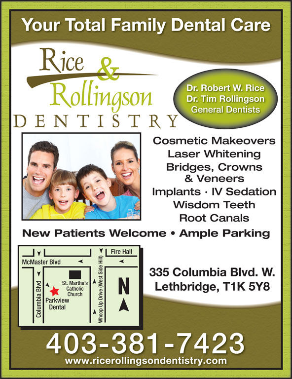 Rice & Rollingson Dentistry (403-381-7423) - Display Ad - view Dental Columbia Blvd Whoop Up Drive (West Side Hill)Park 403-381-7423 www.ricerollingsondentistry.com Your Total Family Dental Care Dr. Robert W. Rice Dr. Tim Rollingson General Dentists Cosmetic Makeovers Laser Whitening Bridges, Crowns & Veneers Implants · IV Sedation Wisdom Teeth Root Canals New Patients Welcome   Ample Parking Fire Hall McMaster Blvd 335 Columbia Blvd. W. St. Martha s Lethbridge, T1K 5Y8 Catholic Church Your Total Family Dental Care Dr. Robert W. Rice Dr. Tim Rollingson General Dentists Cosmetic Makeovers Laser Whitening Bridges, Crowns & Veneers Implants · IV Sedation Wisdom Teeth Root Canals New Patients Welcome   Ample Parking Fire Hall McMaster Blvd 335 Columbia Blvd. W. St. Martha s Lethbridge, T1K 5Y8 Catholic Church view Dental Columbia Blvd Whoop Up Drive (West Side Hill)Park 403-381-7423 www.ricerollingsondentistry.com