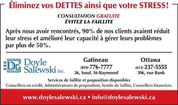 Doyle Salewski Inc (819-776-7777) - Annonce illustrée======= - Après nous avoir rencontrés, 90% de nos clients avaient réduit leur stress et amélioré leur capacité à gérer leurs problèmes par plus de 50%. Ottawa Gatineau (613) 237-5555(819) 776-7777 396, rue Bank26, boul. St-Raymond Services de faillite et proposition disponibles Conseillers en crédit, Administrateurs de proposition, Syndic de faillite, Conseillers financiers. Éliminez vos DETTES ainsi que votre STRESS! CONSULTATION GRATUITE ÉVITEZ LA FAILLITE Après nous avoir rencontrés, 90% de nos clients avaient réduit leur stress et amélioré leur capacité à gérer leurs problèmes par plus de 50%. Ottawa Gatineau (613) 237-5555(819) 776-7777 396, rue Bank26, boul. St-Raymond Services de faillite et proposition disponibles Conseillers en crédit, Administrateurs de proposition, Syndic de faillite, Conseillers financiers. ÉVITEZ LA FAILLITE Éliminez vos DETTES ainsi que votre STRESS! CONSULTATION GRATUITE