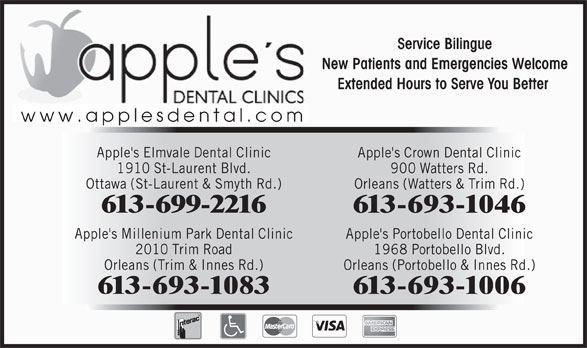 Apple's Elmvale Dental Clinic (613-523-2300) - Annonce illustrée======= - Service Bilingue New Patients and Emergencies Welcome Extended Hours to Serve You Better www.applesdental.com Apple's Elmvale Dental Clinic Apple's Crown Dental Clinic 1910 St-Laurent Blvd. 900 Watters Rd. Ottawa (St-Laurent & Smyth Rd.) Orleans (Watters & Trim Rd.) 613-699-2216 613-693-1046 Apple's Millenium Park Dental Clinic Apple's Portobello Dental Clinic 2010 Trim Road 1968 Portobello Blvd. Orleans (Trim & Innes Rd.) Orleans (Portobello & Innes Rd.) 613-693-1083 613-693-1006 Service Bilingue New Patients and Emergencies Welcome Extended Hours to Serve You Better www.applesdental.com Apple's Elmvale Dental Clinic Apple's Crown Dental Clinic 1910 St-Laurent Blvd. 900 Watters Rd. Ottawa (St-Laurent & Smyth Rd.) Orleans (Watters & Trim Rd.) 613-699-2216 613-693-1046 Apple's Millenium Park Dental Clinic Apple's Portobello Dental Clinic 2010 Trim Road 1968 Portobello Blvd. Orleans (Trim & Innes Rd.) Orleans (Portobello & Innes Rd.) 613-693-1083 613-693-1006