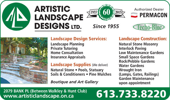 Artistic Landscape Designs Limited (613-733-8220) - Annonce illustrée======= - Authorized Dealer 20151955 60 Since 1955 Landscape Design Services: Landscape Construction: Landscape Planning Natural Stone Masonry Private Tutoring Interlock Paving Home Consultation Low Maintenance Gardens Insurance Appraisals Small Space Gardens Rock/Pebble Gardens Landscape Supplies (We deliver) Water Gardens Natural Stone   Pools, Statuary Wrought Iron Soils & Conditioners   Pine Mulches (Lamps, Gates, Railings) Garden Maintenance Boutique and Art Gallery upon appointment 2079 BANK PL (Between Walkley & Hunt Club) 613.733.8220 www.artisticlandscape.on.ca Water Gardens Natural Stone   Pools, Statuary Wrought Iron Soils & Conditioners   Pine Mulches (Lamps, Gates, Railings) Garden Maintenance Boutique and Art Gallery upon appointment 2079 BANK PL (Between Walkley & Hunt Club) 613.733.8220 www.artisticlandscape.on.ca Authorized Dealer 20151955 60 Since 1955 Landscape Design Services: Landscape Construction: Landscape Planning Natural Stone Masonry Private Tutoring Interlock Paving Home Consultation Low Maintenance Gardens Insurance Appraisals Small Space Gardens Rock/Pebble Gardens Landscape Supplies (We deliver)