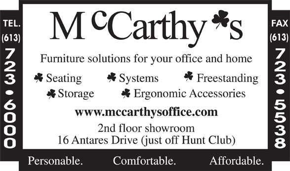 McCarthy's Office Furniture (613-723-6000) - Annonce illustrée======= - Systems Freestanding Storage Ergonomic Accessories www.mccarthysoffice.com 2nd floor showroom 16 Antares Drive (just off Hunt Club) Personable. Comfortable. Affordable. (613) Furniture solutions for your office and home Seating Systems Freestanding Storage Ergonomic Accessories www.mccarthysoffice.com 2nd floor showroom 16 Antares Drive (just off Hunt Club) Personable. Comfortable. Affordable. (613) Furniture solutions for your office and home Seating