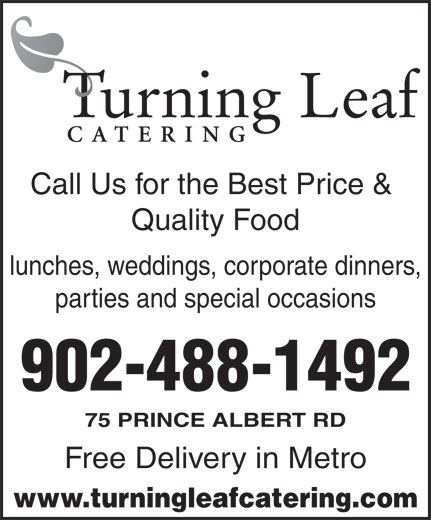 Turning Leaf Catering (902-488-1492) - Display Ad - 902-488-1492 75 PRINCE ALBERT RD Free Delivery in Metro www.turningleafcatering.com Call Us for the Best Price & Quality Food lunches, weddings, corporate dinners, parties and special occasions