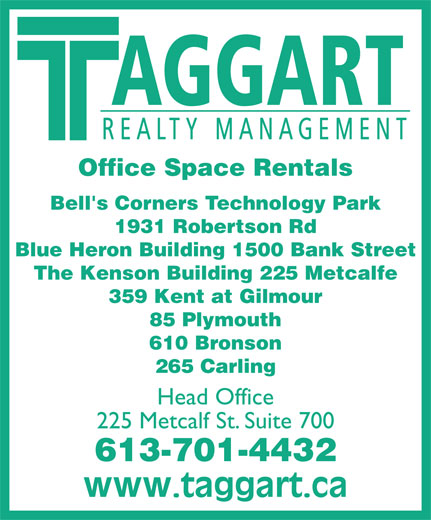 Taggart Realty Management (613-234-7000) - Annonce illustrée======= - AGGART REALTY MANAGEMENT Office Space Rentals Bell's Corners Technology Park 1931 Robertson Rd Blue Heron Building 1500 Bank Street The Kenson Building 225 Metcalfe 359 Kent at Gilmour 85 Plymouth 610 Bronson 265 Carling 225 Metcalf St. Suite 700 613-701-4432 Head Office AGGART REALTY MANAGEMENT Office Space Rentals Bell's Corners Technology Park 1931 Robertson Rd Blue Heron Building 1500 Bank Street The Kenson Building 225 Metcalfe 359 Kent at Gilmour 85 Plymouth 610 Bronson 265 Carling Head Office 225 Metcalf St. Suite 700 613-701-4432