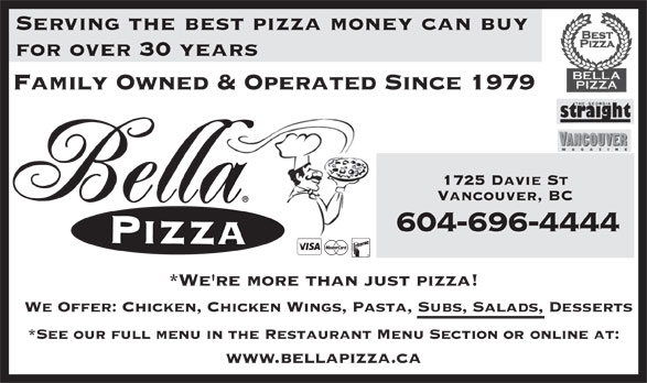 Bella Pizza (604-688-8888) - Annonce illustrée======= - www.bellapizza.ca for over 30 years Family Owned & Operated Since 1979 1725 Davie St Vancouver, BC 604-696-4444 *We're more than just pizza! We Offer: Chicken, Chicken Wings, Pasta, Subs, Salads, Desserts *See our full menu in the Restaurant Menu Section or online at: Serving the best pizza money can buy