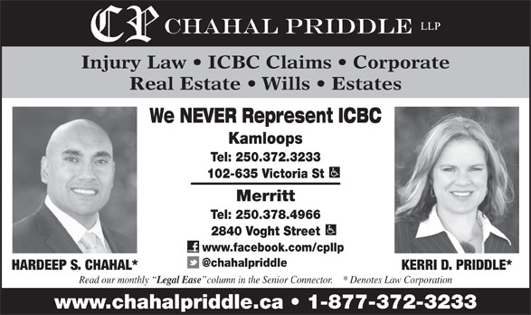 Chahal Priddle LLP (250-372-3233) - Display Ad - Injury Law   ICBC Claims   Corporate Real Estate   Wills   Estates We NEVER Represent ICBC Kamloops Tel: 250.372.3233 102-635 Victoria St Merritt Tel: 250.378.4966 2840 Voght Street www.facebook.com/cpllp HARDEEP S. CHAHAL* KERRI D. PRIDDLE* Read our monthly Legal Ease column in the Senior Connector.    * Denotes Law Corporation www.chahalpriddle.ca   1-877-372-3233