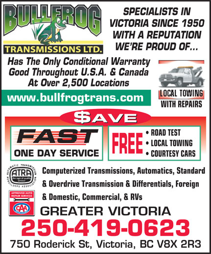 Bullfrog Transmissions Ltd (250-475-2323) - Annonce illustrée======= - SPECIALISTS IN VICTORIA SINCE 1950 WITH A REPUTATION WE RE PROUD OF... Has The Only Conditional Warranty Good Throughout U.S.A. & Canada At Over 2,500 Locations LOCAL TOWING www.bullfrogtrans.com WITH REPAIRS $AVE ROAD TEST FAST LOCAL TOWING FREE ONE DAY SERVICE COURTESY CARS Computerized Transmissions, Automatics, Standard & Overdrive Transmission & Differentials, Foreign & Domestic, Commercial, & RVs GREATER VICTORIA 250-419-0623 750 Roderick St, Victoria, BC V8X 2R3