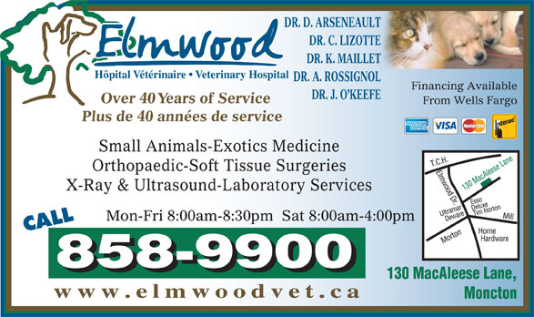 Elmwood Veterinary Hospital (506-858-9900) - Annonce illustrée======= - DR. K. MAILLET Hôpital Vétérinaire   Veterinary Hospital DR. A. ROSSIGNOL Financing Available DR. J. O KEEFE Over 40 Years of Service DR. D. ARSENEAULT DR. C. LIZOTTE From Wells Fargo Plus de 40 années de service Small Animals-Exotics Medicine Orthopaedic-Soft Tissue Surgeries X-Ray & Ultrasound-Laboratory Services Mon-Fri 8:00am-8:30pm  Sat 8:00am-4:00pm CALL 130 MacAleese Lane, www.elmwoodvet.ca Moncton