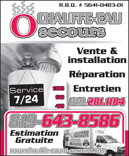 Chauffe-Eau O Secours (819-281-1184) - Annonce illustrée======= - 819-643-8586 Estimation Gratuite www.chauffe-eau-o-secours.com 819.281.1184 R.B.Q. # 5641-0483-01 CHAUFFE-EAU Vente & installation Réparation Entretien Service 7/24 R.B.Q. # 5641-0483-01 CHAUFFE-EAU Vente & installation Réparation Entretien Service 7/24 819.281.1184 819-643-8586 Estimation Gratuite www.chauffe-eau-o-secours.com