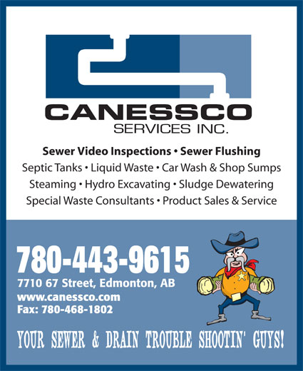 Canessco (780-465-9615) - Display Ad - Sewer Video Inspections   Sewer Flushing Septic Tanks   Liquid Waste   Car Wash & Shop Sumps Steaming   Hydro Excavating   Sludge Dewatering Special Waste Consultants   Product Sales & Service 780-443-9615 7710 67 Street, Edmonton, AB www.canessco.com Fax: 780-468-1802 YOUR SEWER & DRAIN TROUBLE SHOOTIN  GUYS!