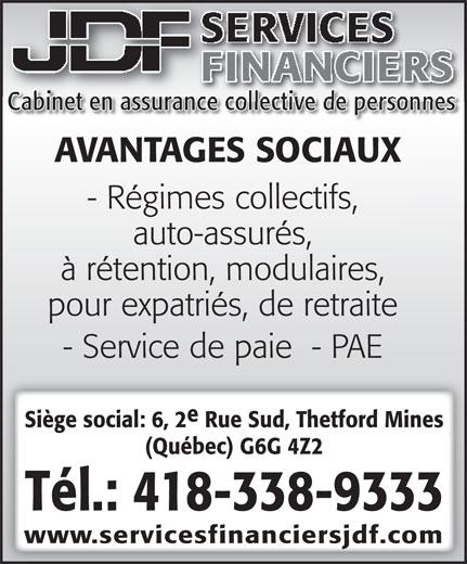 Services Financiers JDF (418-338-9333) - Annonce illustrée======= - Cabinet en assurance collective de personnes AVANTAGES SOCIAUX - Régimes collectifs, auto-assurés, à rétention, modulaires, pour expatriés, de retraite - Service de paie  - PAE Siège social: 6, 2 Rue Sud, Thetford Mines (Québec) G6G 4Z2 Tél.: 418-338-9333 www.servicesfinanciersjdf.com SERVICES FINANCIERS