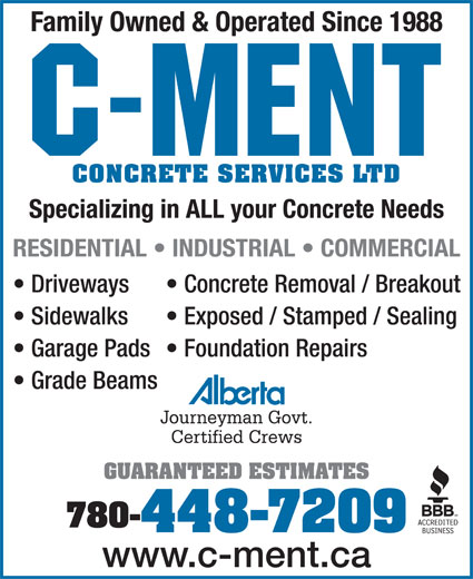 C-Ment Concrete Services (780-448-7209) - Display Ad - Family Owned & Operated Since 1988 CONCRETE SERVICES LTD Specializing in ALL your Concrete Needs RESIDENTIAL   INDUSTRIAL   COMMERCIAL Driveways Concrete Removal / Breakout Sidewalks Exposed / Stamped / Sealing Garage Pads  Foundation Repairs Grade Beams Journeyman Govt. Certified Crews GUARANTEED ESTIMATES 780- 448-7209 www.c-ment.ca Family Owned & Operated Since 1988 CONCRETE SERVICES LTD Specializing in ALL your Concrete Needs RESIDENTIAL   INDUSTRIAL   COMMERCIAL Driveways Concrete Removal / Breakout Sidewalks Exposed / Stamped / Sealing Garage Pads  Foundation Repairs Grade Beams Journeyman Govt. Certified Crews GUARANTEED ESTIMATES 780- 448-7209 www.c-ment.ca