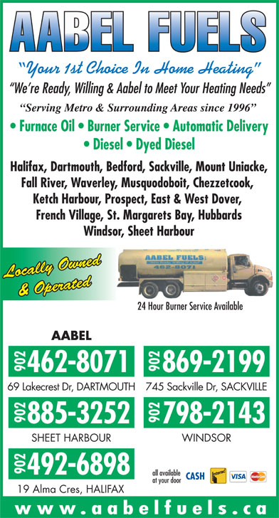 AABEL Fuels (902-462-8071) - Display Ad - Your 1st Choice In Home Heating We re Ready, Willing & Aabel to Meet Your Heating Needs Serving Metro & Surrounding Areas since 1996 Furnace Oil   Burner Service   Automatic Delivery Diesel   Dyed Diesel Halifax, Dartmouth, Bedford, Sackville, Mount Uniacke, Fall River, Waverley, Musquodoboit, Chezzetcook, Ketch Harbour, Prospect, East & West Dover, French Village, St. Margarets Bay, Hubbards Windsor, Sheet Harbour Locally Owned & Operated 24 Hour Burner Service Available AABEL 902462-8071902 869-2199 69 Lakecrest Dr, DARTMOUTH745 Sackville Dr, SACKVILLE 902885-3252902 798-2143 SHEET HARBOUR WINDSOR 902 492-6898 all available at your door 19 Alma Cres, HALIFAX www.aabelfuels.ca