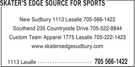 Skater's Edge Source For Sports (705-566-1422) - Display Ad - New Sudbury 1113 Lasalle 705-566-1422 Southend 235 Countryside Drive 705-522-8844 Custom Team Apparel 1775 Lasalle 705-222-1423 www.skatersedgesudbury.com