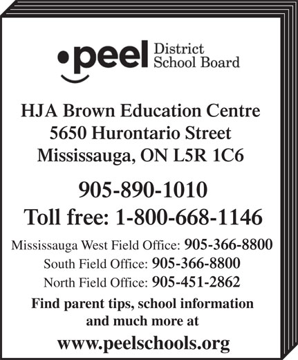 Peel District School Board (1-800-668-1146) - Display Ad - HJA Brown Education Centre 5650 Hurontario Street Mississauga, ON L5R 1C6 905-890-1010 Toll free: 1-800-668-1146 Mississauga West Field Office: 905-366-8800 South Field Office: 905-366-8800 North Field Office: 905-451-2862 Find parent tips, school information and much more at www.peelschools.org