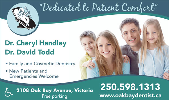 Dr Cheryl Handley (250-598-1313) - Annonce illustrée======= - Dr. Cheryl Handley Dr. David Todd Family and Cosmetic Dentistry New Patients and Emergencies Welcome 250.598.1313 2108 Oak Bay Avenue, Victoria www.oakbaydentist.ca Free parking Dr. Cheryl Handley Dr. David Todd Family and Cosmetic Dentistry New Patients and Emergencies Welcome 250.598.1313 2108 Oak Bay Avenue, Victoria www.oakbaydentist.ca Free parking