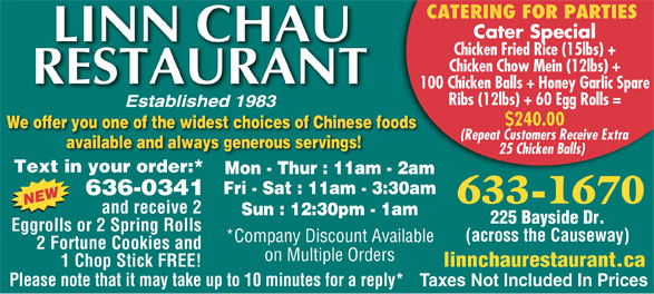 Linn Chau Restaurant (506-633-1670) - Display Ad - Cater Special Chicken Fried Rice (15lbs) + Chicken Chow Mein (12lbs) + 100 Chicken Balls + Honey Garlic Spare Ribs (12lbs) + 60 Egg Rolls = $240.00 We offer you one of the widest choices of Chinese foods (Repeat Customers Receive Extra available and always generous servings! 25 Chicken Balls) Text in your order:* Mon - Thur : 11am - 2am Fri - Sat : 11am - 3:30am 636-0341 633-1670 and receive 2 Sun : 12:30pm - 1am 225 Bayside Dr. Eggrolls or 2 Spring Rolls (across the Causeway) *Company Discount Available 2 Fortune Cookies and on Multiple Orders 1 Chop Stick FREE! linnchaurestaurant.ca Please note that it may take up to 10 minutes for a reply* Taxes Not Included In Prices CATERING FOR PARTIES