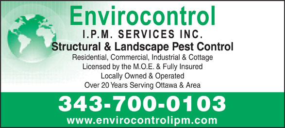 Envirocontrol IPM Services Inc (613-722-8331) - Annonce illustrée======= - Structural & Landscape Pest Control Residential, Commercial, Industrial & Cottage Licensed by the M.O.E. & Fully Insured Locally Owned & Operated Over 20 Years Serving Ottawa & Area 343-700-0103 www.envirocontrolipm.com
