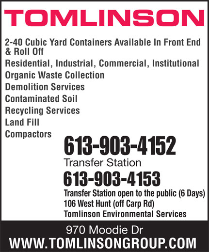 Tomlinson Environmental Services (613-820-2332) - Display Ad - Transfer Station 613-903-4153 Transfer Station open to the public (6 Days) 106 West Hunt (off Carp Rd) Tomlinson Environmental Services 970 Moodie Dr WWW.TOMLINSONGROUP.COM TOMLINSON 2-40 Cubic Yard Containers Available In Front End & Roll Off Residential, Industrial, Commercial, Institutional Organic Waste Collection Demolition Services Contaminated Soil Recycling Services Land Fill Compactors 613-903-4152