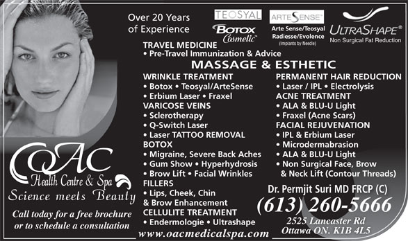 OAC Health Centre & Spa (613-260-5666) - Annonce illustrée======= - Non Surgical Face, Brow Brow Lift   Facial Wrinkles & Neck Lift (Contour Threads) FILLERS Dr. Permjit Suri MD FRCP (C) Lips, Cheek, Chin & Brow Enhancement (613) 260-566613) 260566(66 CELLULITE TREATMENT Call today for a free brochure 2525 Lancaster Rd Endermologie   Ultrashape or to schedule a consultation Ottawa ON. K1B 4L5 www.oacmedicalspa.com Over 20 Years of Experience Non Surgical Fat Reduction TRAVEL MEDICINE Pre-Travel Immunization & Advice MASSAGE & ESTHETIC WRINKLE TREATMENT PERMANENT HAIR REDUCTION Botox   Teosyal/ArteSense Laser / IPL   Electrolysis Erbium Laser   Fraxel ACNE TREATMENT VARICOSE VEINS ALA & BLU-U Light Sclerotherapy Fraxel (Acne Scars) Q-Switch Laser FACIAL REJUVENATION Laser TATTOO REMOVAL IPL & Erbium Laser BOTOX Microdermabrasion Migraine, Severe Back Aches ALA & BLU-U Light Gum Show   Hyperhydrosis Non Surgical Face, Brow Brow Lift   Facial Wrinkles & Neck Lift (Contour Threads) FILLERS Dr. Permjit Suri MD FRCP (C) Lips, Cheek, Chin & Brow Enhancement (613) 260-566613) 260566(66 CELLULITE TREATMENT Call today for a free brochure 2525 Lancaster Rd Endermologie   Ultrashape or to schedule a consultation Ottawa ON. K1B 4L5 www.oacmedicalspa.com Over 20 Years of Experience Non Surgical Fat Reduction TRAVEL MEDICINE Pre-Travel Immunization & Advice MASSAGE & ESTHETIC WRINKLE TREATMENT PERMANENT HAIR REDUCTION Botox   Teosyal/ArteSense Laser / IPL   Electrolysis Erbium Laser   Fraxel ACNE TREATMENT VARICOSE VEINS ALA & BLU-U Light Sclerotherapy Fraxel (Acne Scars) Q-Switch Laser FACIAL REJUVENATION Laser TATTOO REMOVAL IPL & Erbium Laser BOTOX Microdermabrasion Migraine, Severe Back Aches ALA & BLU-U Light Gum Show   Hyperhydrosis