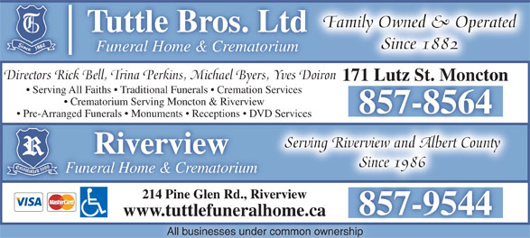 Tuttle Brothers Funeral Home & Crematorium Ltd (506-857-8564) - Annonce illustrée======= - www.tuttlefuneralhome.caw.tuttlefuneralhome.ca All businesses under common ownership Family Owned & Operated Tuttle Bros. Ltd Since 1882 Funeral Home & Crematorium 171 Lutz St. Moncton171 Lutz St. Moncton Serving All Faiths   Traditional Funerals   Cremation Services Crematorium Serving Moncton & Riverview 857-8564 Pre-Arranged Funerals   Monuments   Receptions   DVD Services Serving Riverview and Albert County Riverview Since 1986 Directors Rick Bell, Trina Perkins, Michael Byers, Yves Doiron Funeral Home & CrematoriumFu 214 Pine Glen Rd., Riverview 857-95448