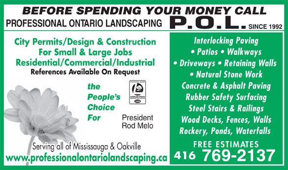 Professional Ontario Landscaping Inc (416-769-2137) - Annonce illustrée======= - BEFORE SPENDING YOUR MONEY CALL PROFESSIONAL ONTARIO LANDSCAPING SINCE 1992 Interlocking Paving City Permits/Design & Construction Patios   Walkways For Small & Large Jobs Residential/Commercial/Industrial Driveways   Retaining Walls References Available On Request Natural Stone Work Concrete & Asphalt Paving the People s Rubber Safety Surfacing 2009 Choice Steel Stairs & Railings President For Wood Decks, Fences, Walls Rod Melo Rockery, Ponds, Waterfalls FREE ESTIM ATES Serving all of Mississauga & Oakville 416 769-2137 www.professionalontariolandscaping.ca