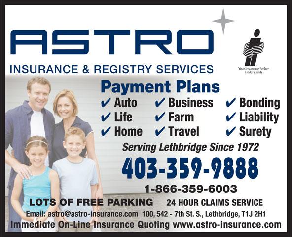 Astro Insurance & Registry (403-328-1000) - Annonce illustrée======= - Payment Plans Auto Business Bonding Life Farm Liability Home Travel Surety Serving Lethbridge Since 1972 403-359-9888 1-866-359-6003 LOTS OF FREE PARKING 24 HOUR CLAIMS SERVICE Immediate On-Line Insurance Quoting www.astro-insurance.com
